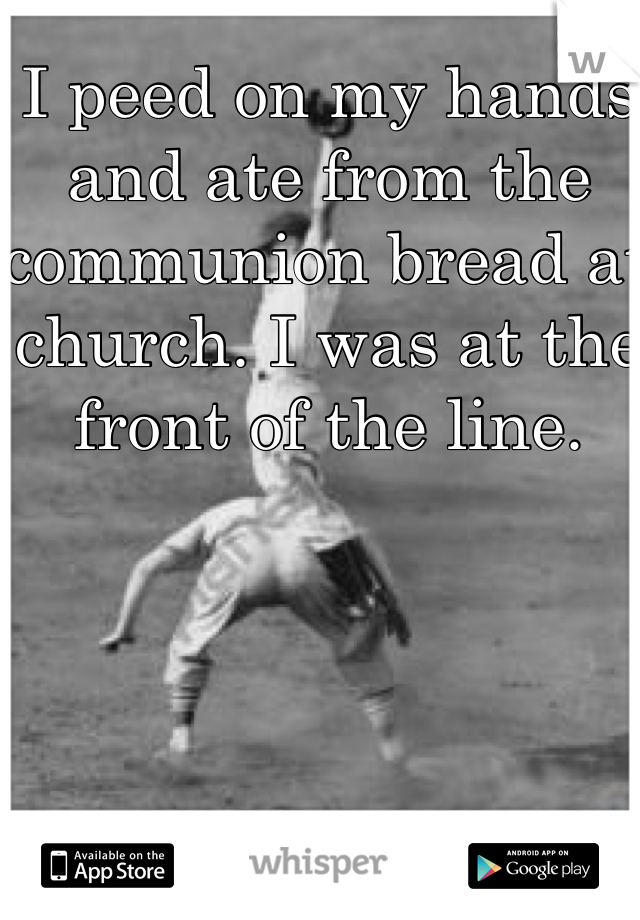 I peed on my hands and ate from the communion bread at church. I was at the front of the line.