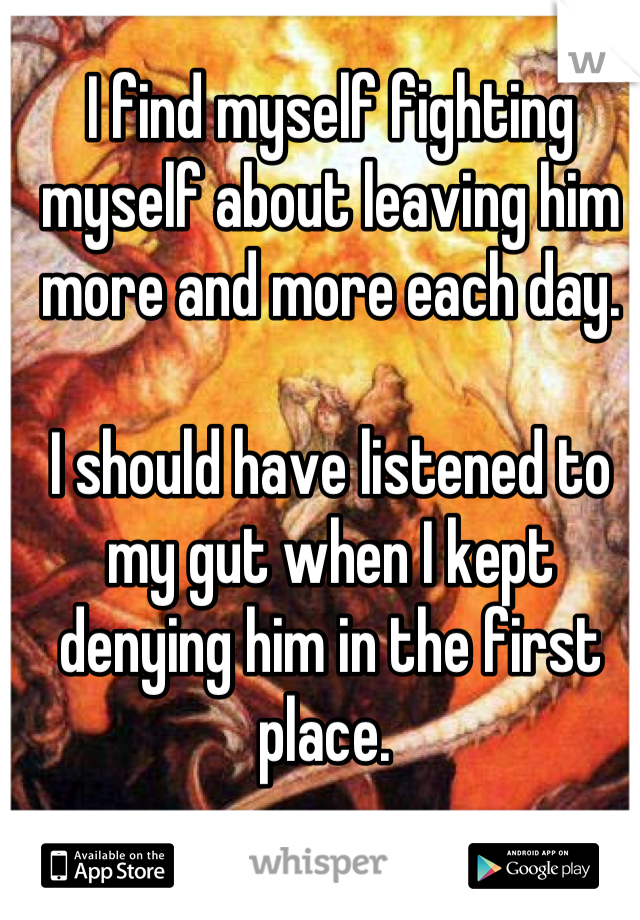 I find myself fighting myself about leaving him more and more each day.   I should have listened to my gut when I kept denying him in the first place.