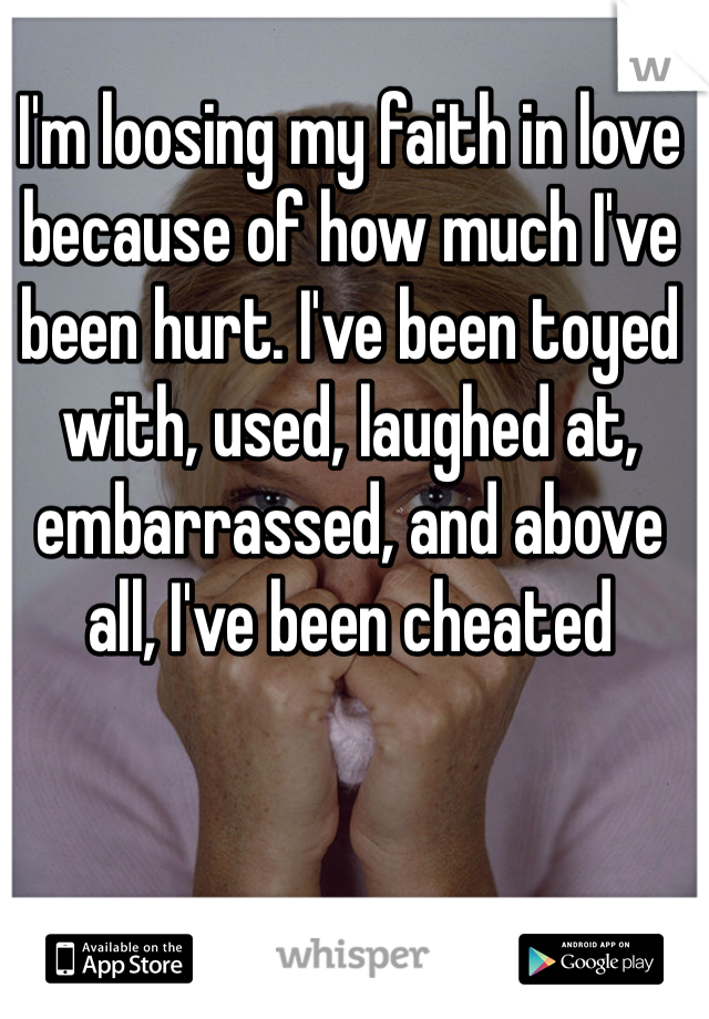 I'm loosing my faith in love because of how much I've been hurt. I've been toyed with, used, laughed at, embarrassed, and above all, I've been cheated