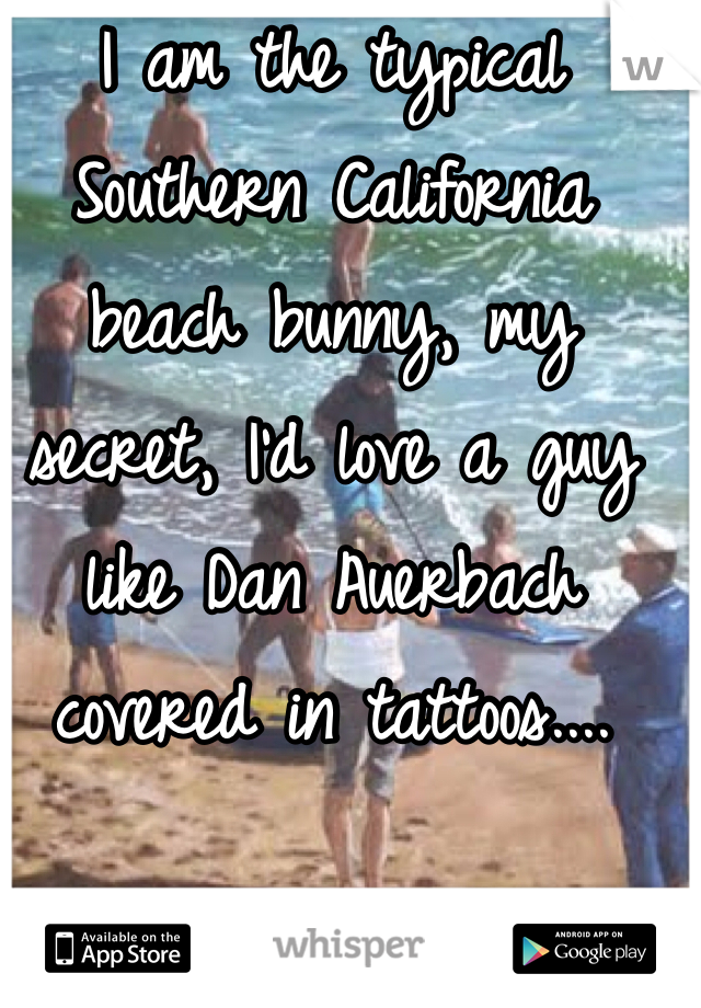 I am the typical Southern California beach bunny, my secret, I'd love a guy like Dan Auerbach covered in tattoos....