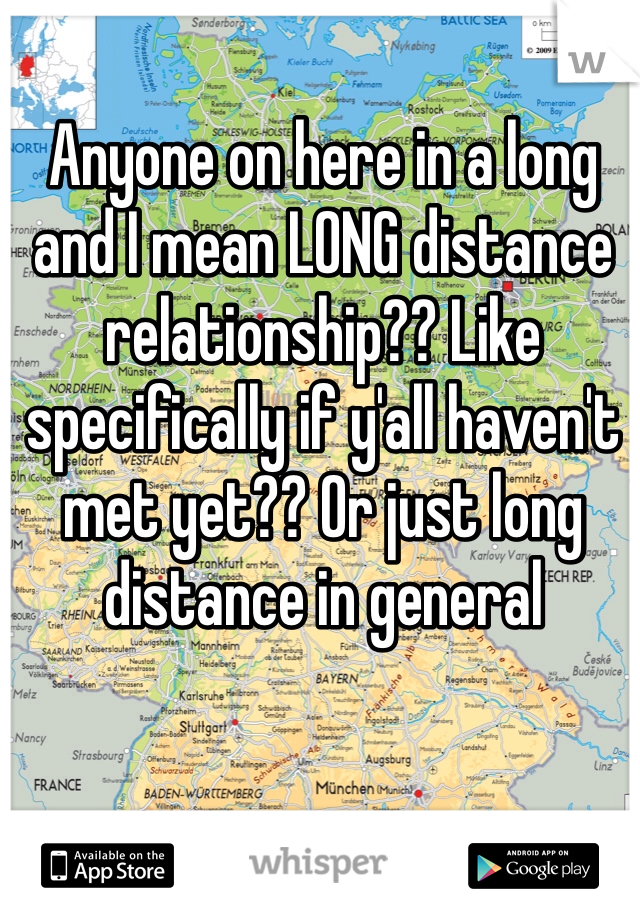 Anyone on here in a long and I mean LONG distance relationship?? Like specifically if y'all haven't met yet?? Or just long distance in general