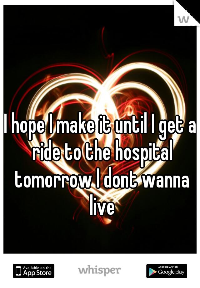 I hope I make it until I get a ride to the hospital tomorrow I dont wanna live
