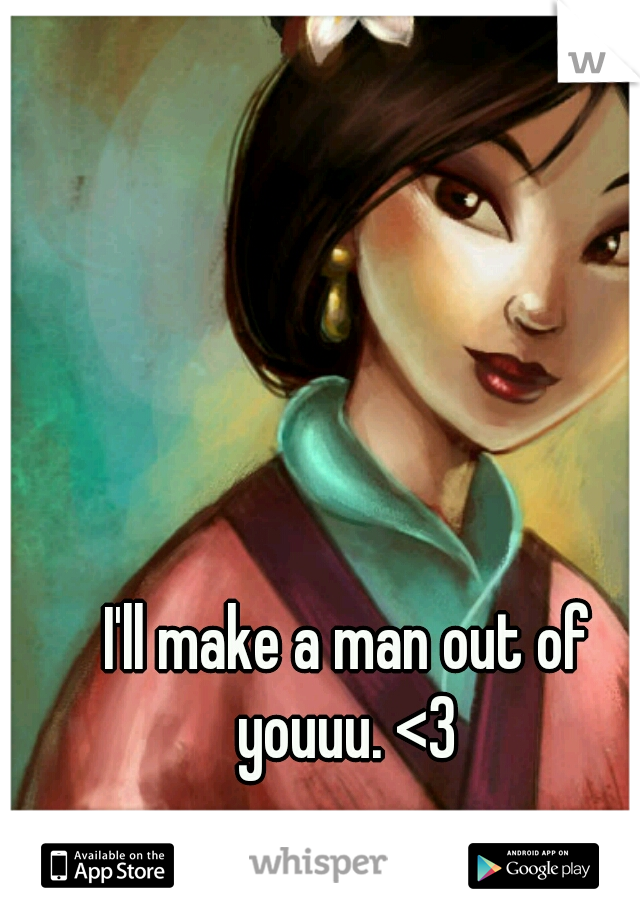 I'll make a man out of youuu. <3