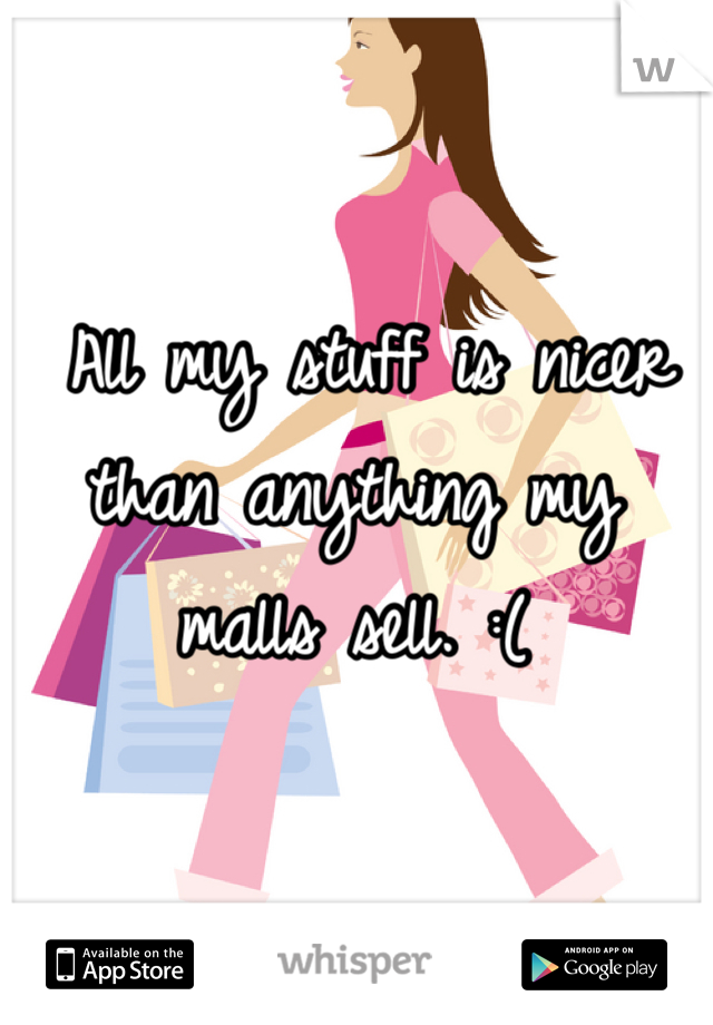 All my stuff is nicer than anything my malls sell. :(