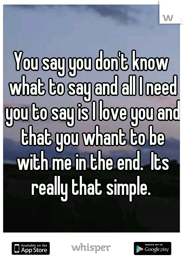 You say you don't know what to say and all I need you to say is I love you and that you whant to be with me in the end.  Its really that simple.