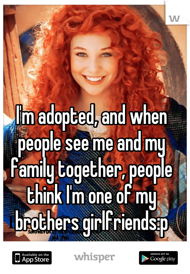 I'm adopted, and when people see me and my family together, people think I'm one of my brothers girlfriends:p