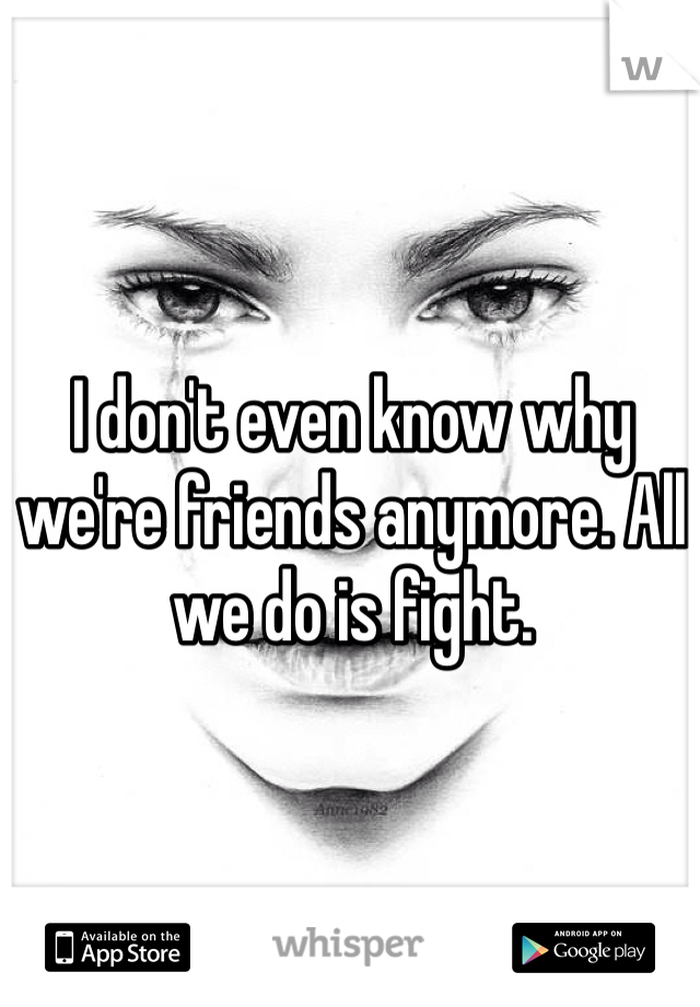 I don't even know why we're friends anymore. All we do is fight.