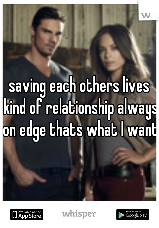 saving each others lives kind of relationship always on edge thats what I want