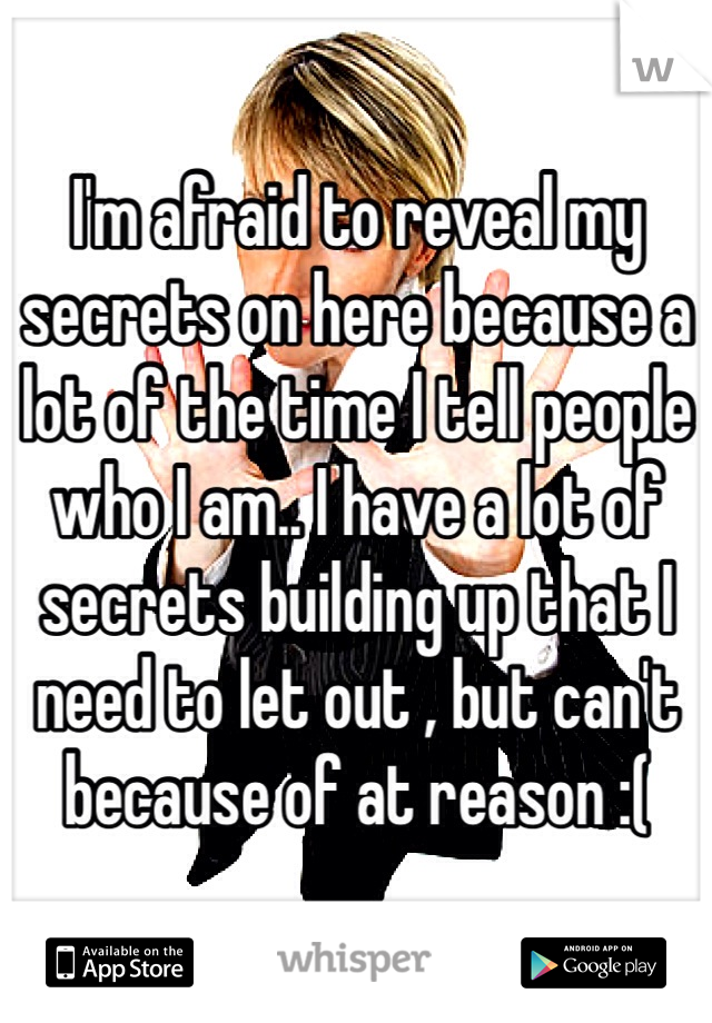 I'm afraid to reveal my secrets on here because a lot of the time I tell people who I am.. I have a lot of secrets building up that I need to let out , but can't because of at reason :(