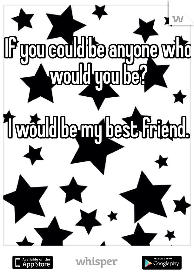 If you could be anyone who would you be?  I would be my best friend.