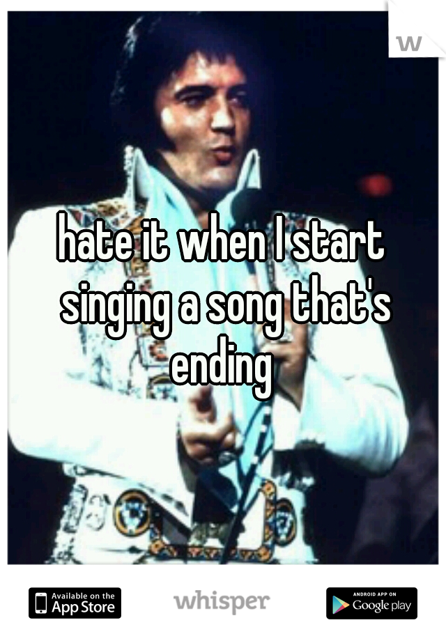 hate it when I start singing a song that's ending