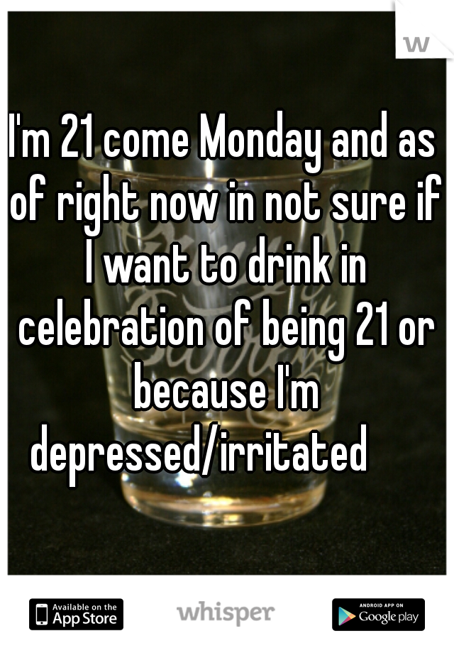 I'm 21 come Monday and as of right now in not sure if I want to drink in celebration of being 21 or because I'm depressed/irritated