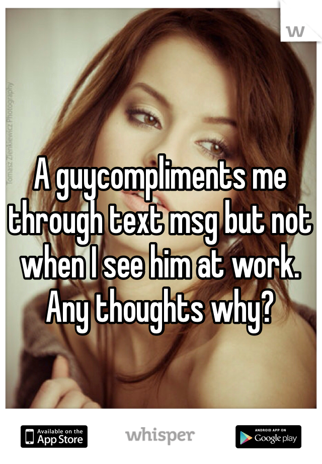 A guycompliments me through text msg but not when I see him at work. Any thoughts why?