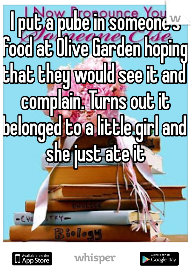 I put a pube in someone's food at Olive Garden hoping that they would see it and complain. Turns out it belonged to a little girl and she just ate it