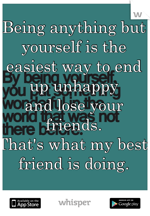 Being anything but yourself is the easiest way to end up unhappy and lose your friends. That's what my best friend is doing.