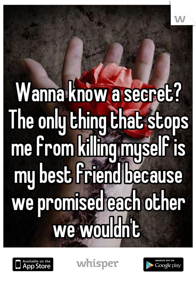 Wanna know a secret? The only thing that stops me from killing myself is my best friend because we promised each other we wouldn't