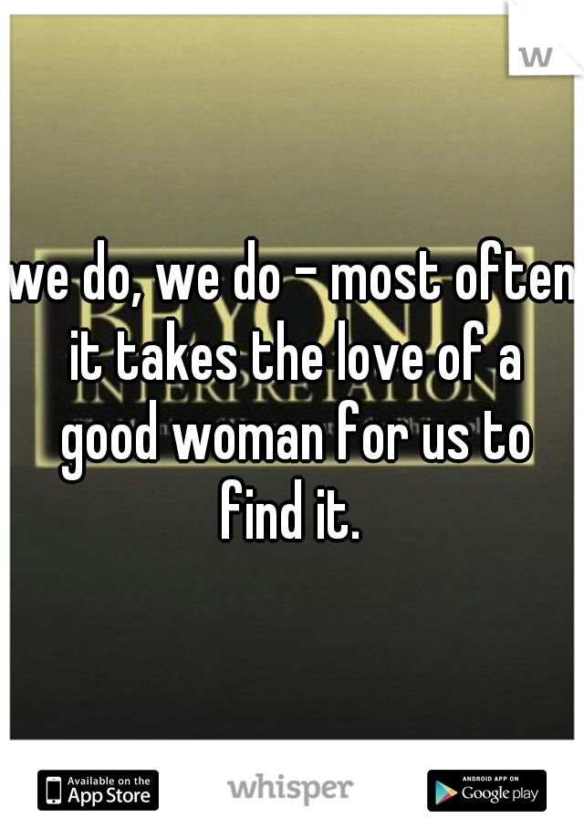 we do, we do - most often it takes the love of a good woman for us to find it.