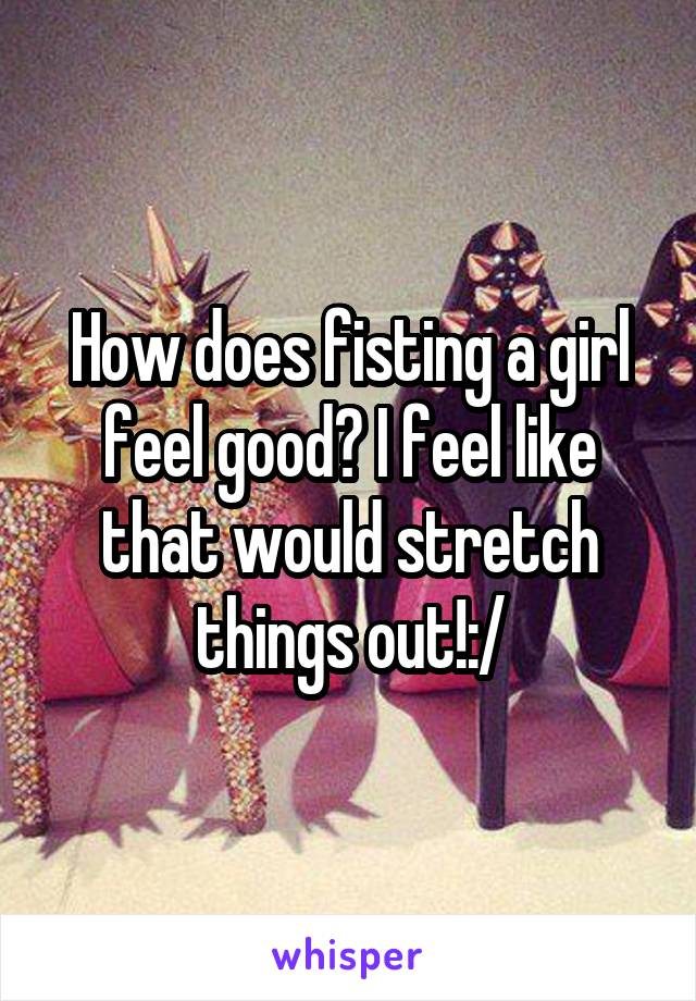 good feel Does fisting
