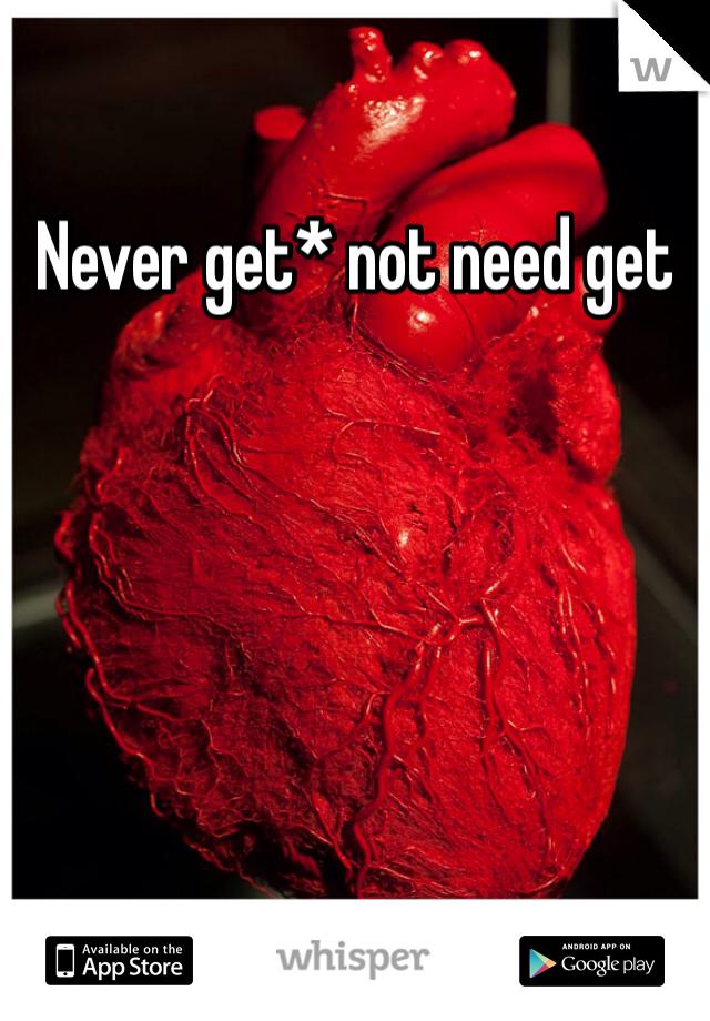 Never get* not need get