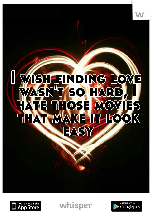 I wish finding love wasn't so hard, I hate those movies that make it look easy