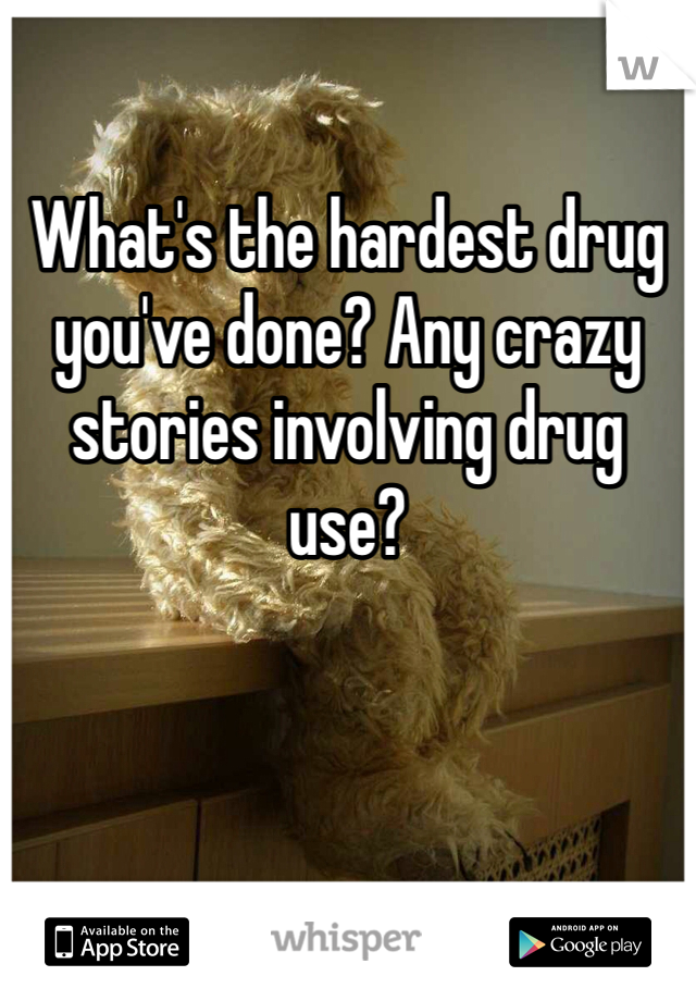 What's the hardest drug you've done? Any crazy stories involving drug use?