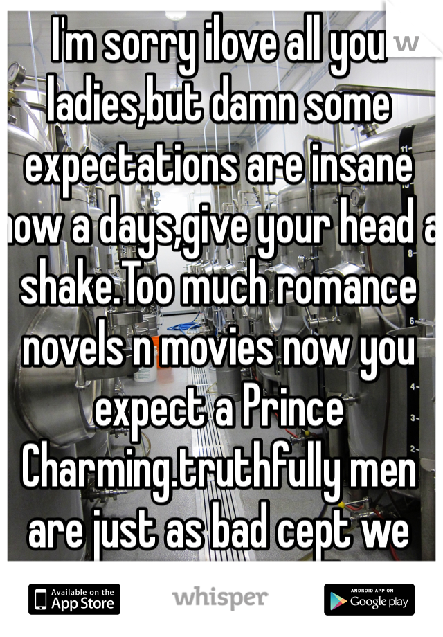 I'm sorry ilove all you ladies,but damn some expectations are insane now a days,give your head a shake.Too much romance novels n movies now you expect a Prince Charming.truthfully men are just as bad cept we watch porn so we all want porn stars