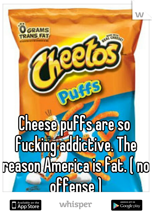 Cheese puffs are so fucking addictive. The reason America is fat. ( no offense )