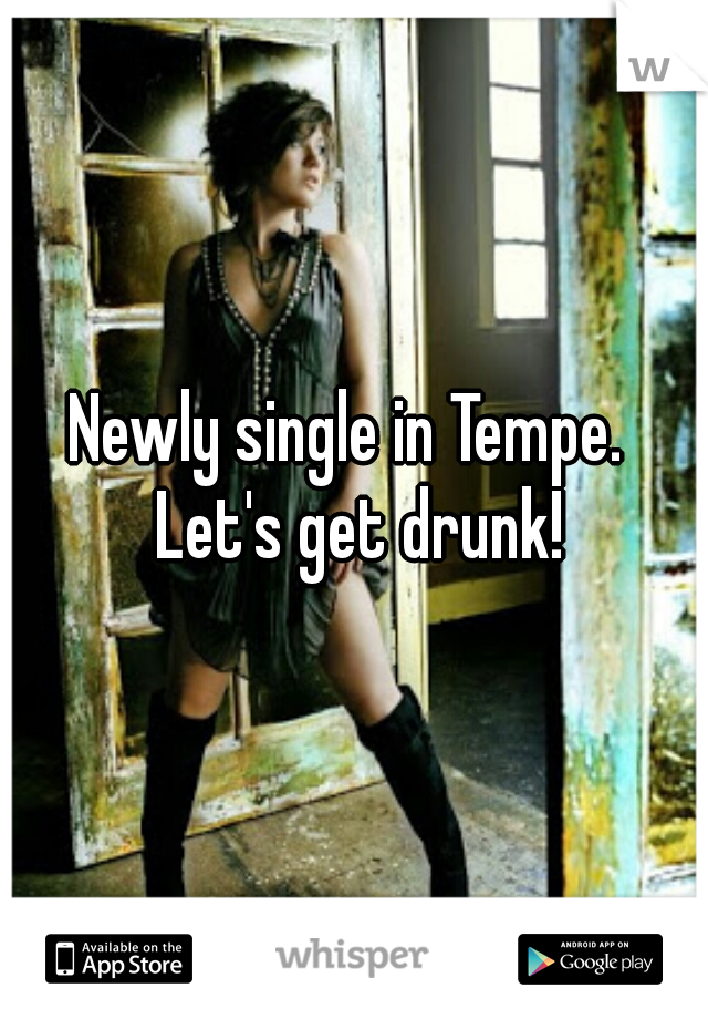 Newly single in Tempe.  Let's get drunk!