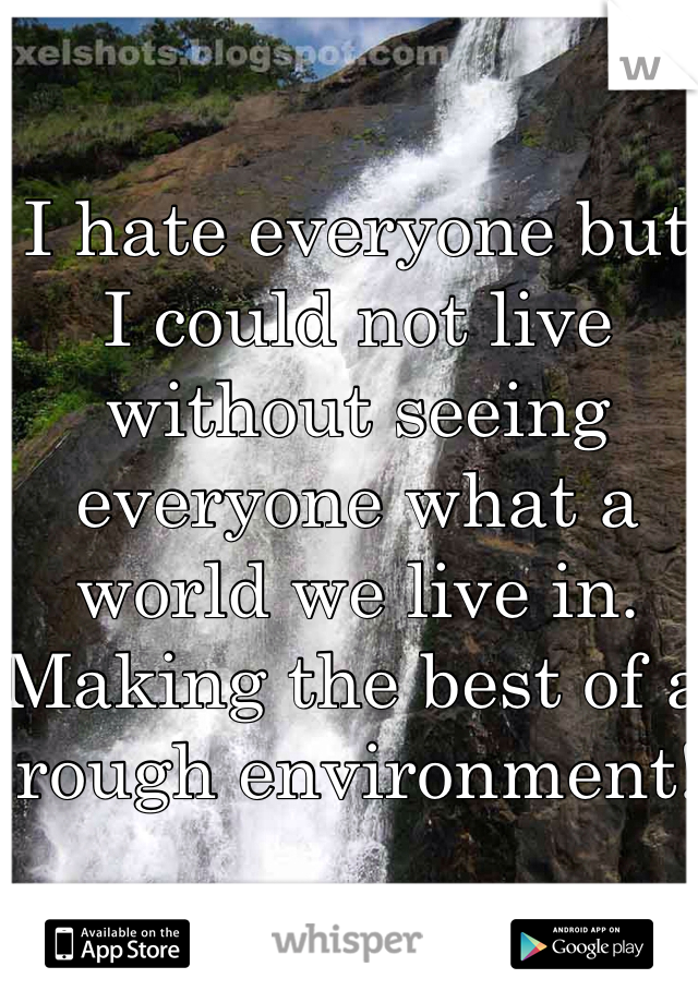 I hate everyone but I could not live without seeing everyone what a world we live in. Making the best of a rough environment!