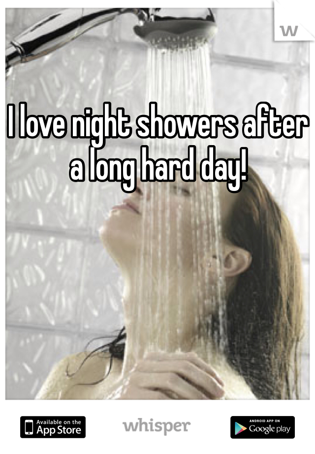 I love night showers after a long hard day!
