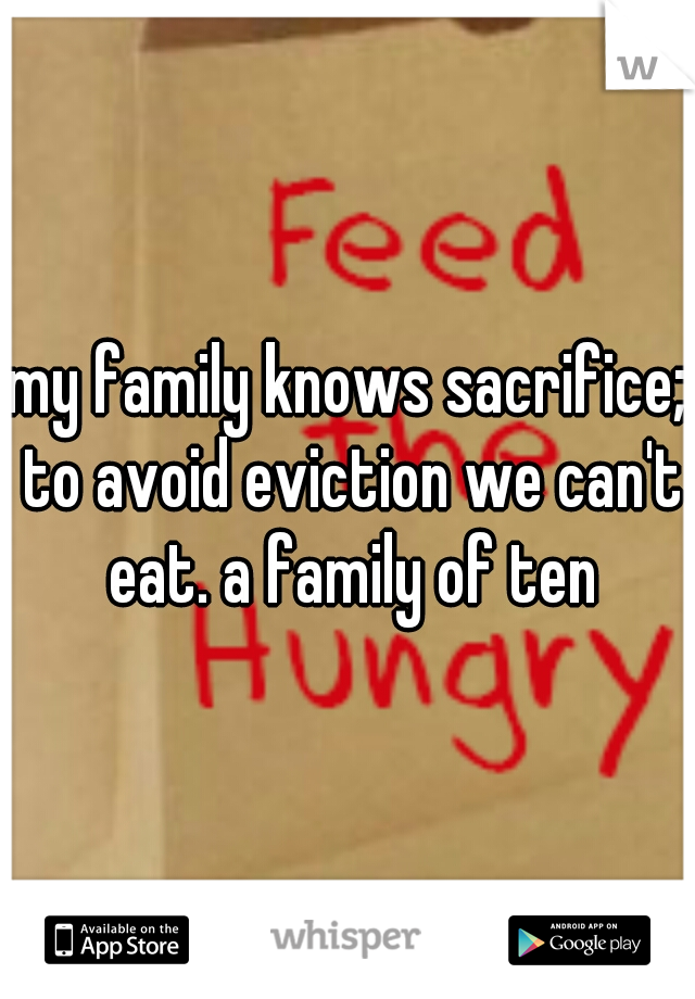 my family knows sacrifice; to avoid eviction we can't eat. a family of ten