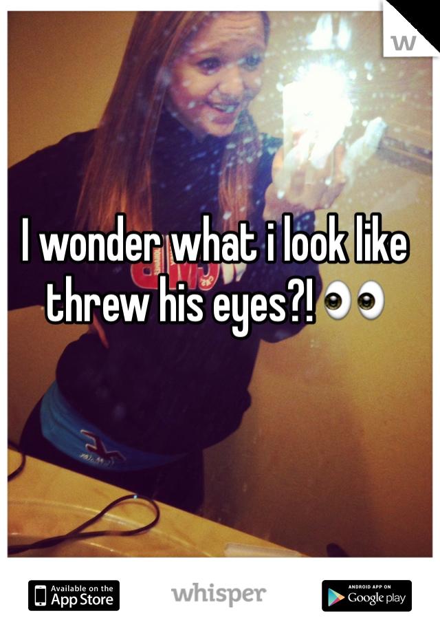 I wonder what i look like threw his eyes?! 👀
