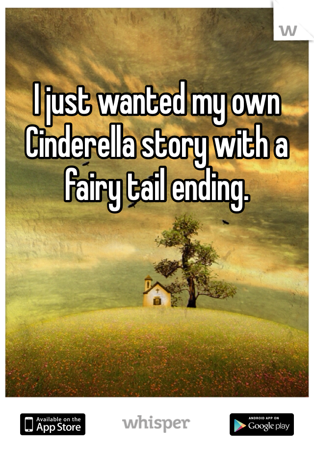 I just wanted my own Cinderella story with a fairy tail ending.