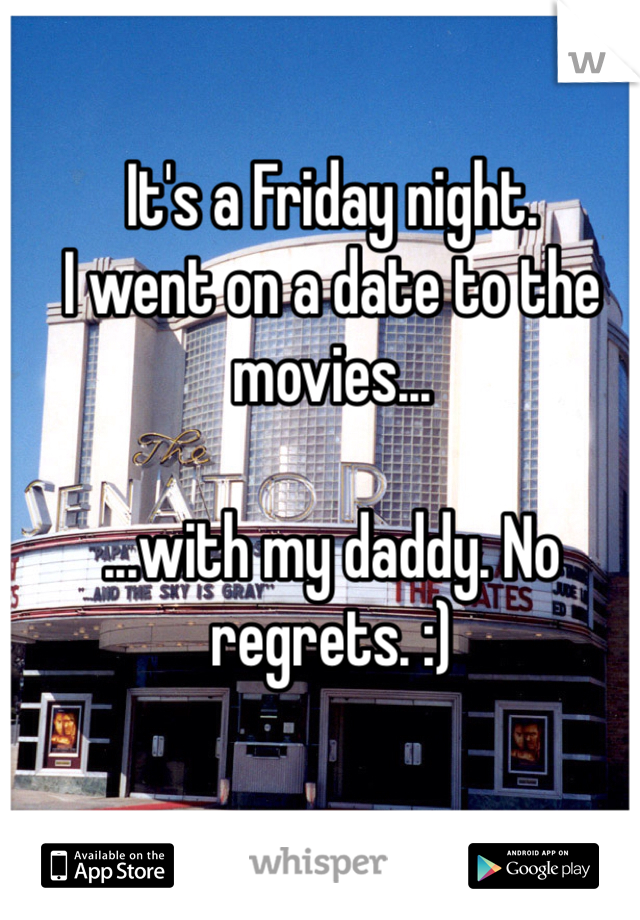 It's a Friday night. I went on a date to the movies...  ...with my daddy. No regrets. :)