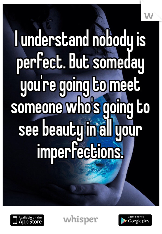 I understand nobody is perfect. But someday you're going to meet someone who's going to see beauty in all your imperfections.