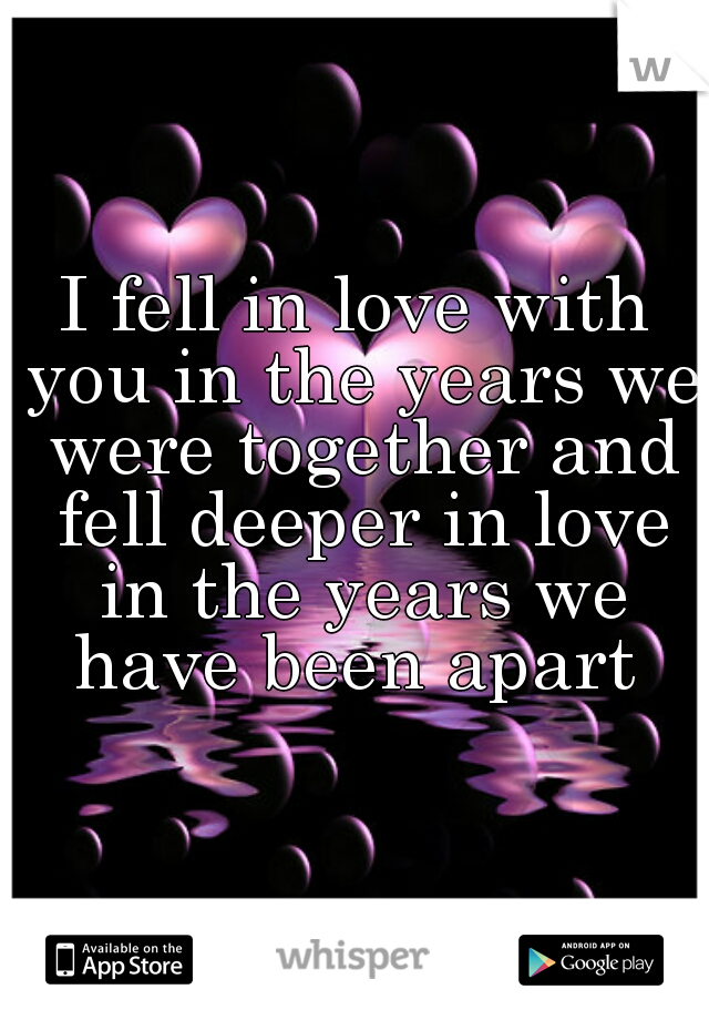 I fell in love with you in the years we were together and fell deeper in love in the years we have been apart