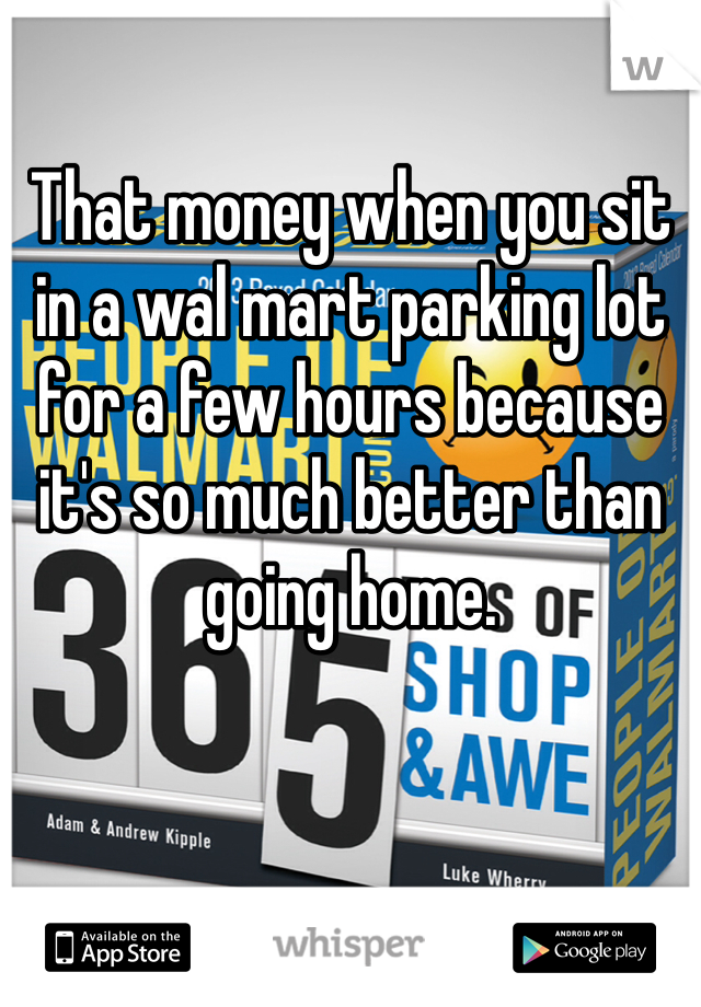 That money when you sit in a wal mart parking lot for a few hours because it's so much better than going home.