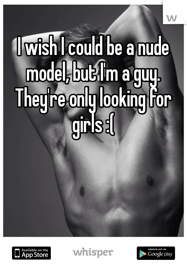 I wish I could be a nude model, but I'm a guy. They're only looking for girls :(