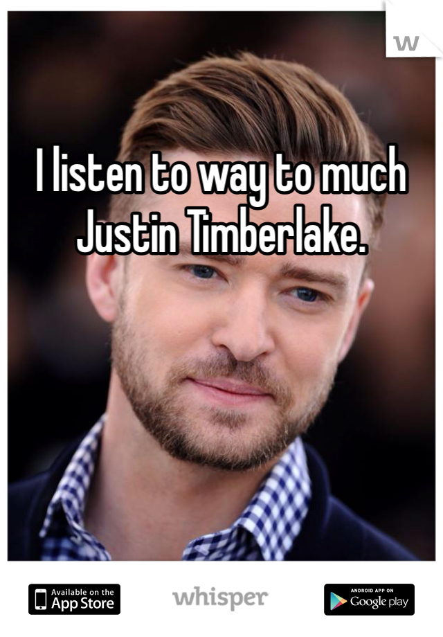 I listen to way to much Justin Timberlake.