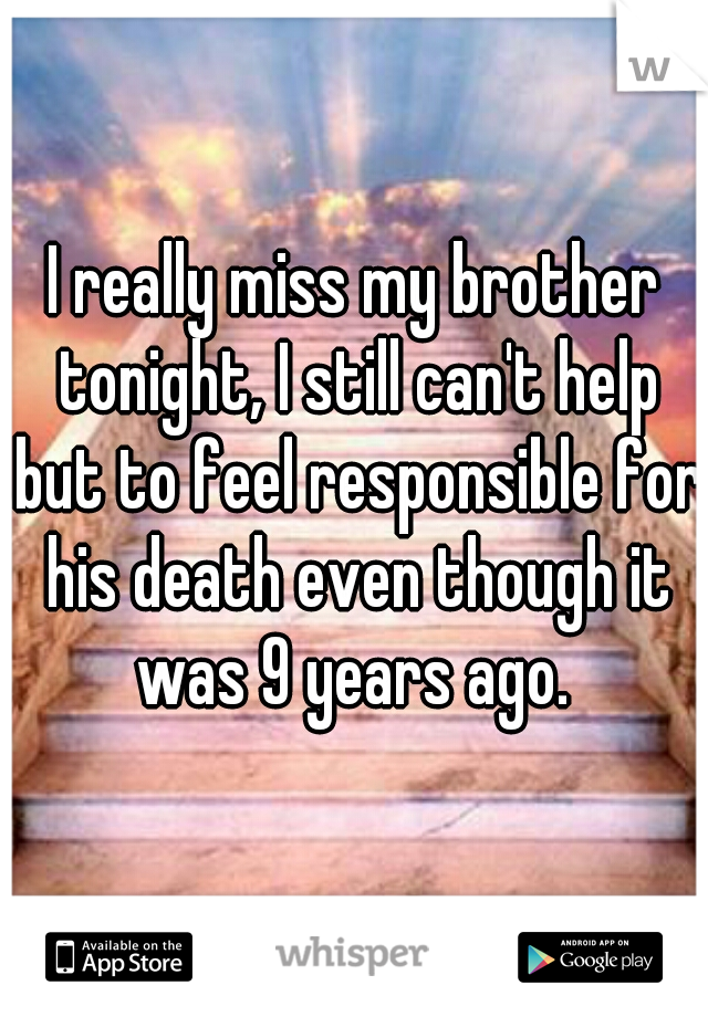 I really miss my brother tonight, I still can't help but to feel responsible for his death even though it was 9 years ago.