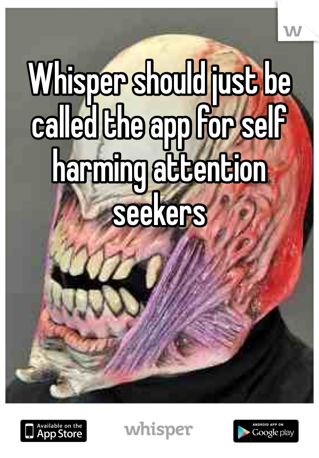 Whisper should just be called the app for self harming attention seekers