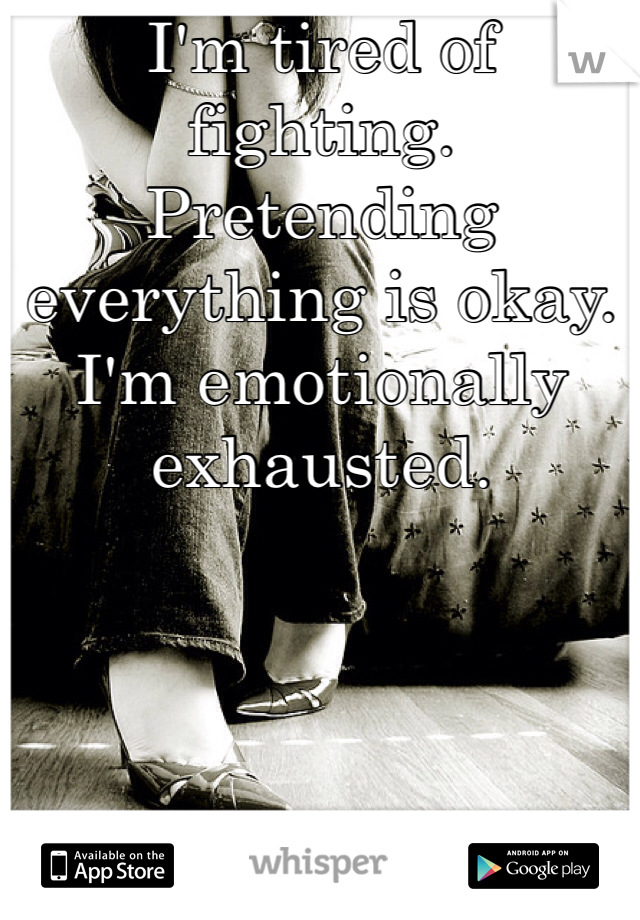 I'm tired of fighting. Pretending everything is okay. I'm emotionally exhausted.