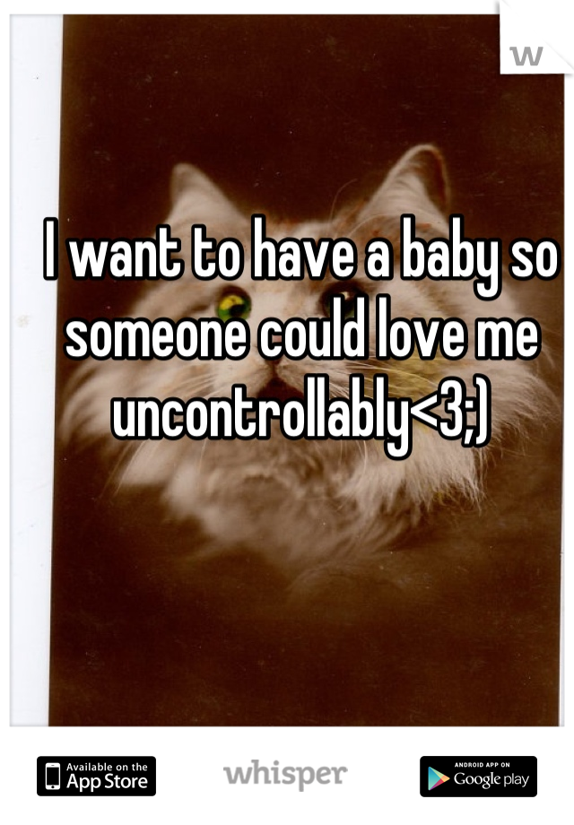I want to have a baby so someone could love me uncontrollably<3;)