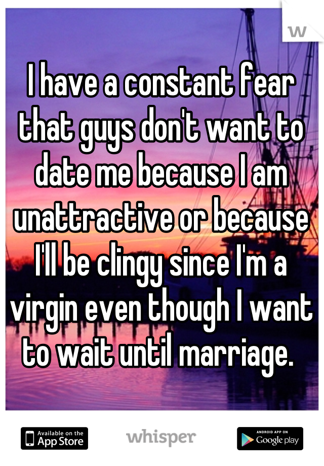I have a constant fear that guys don't want to date me because I am unattractive or because I'll be clingy since I'm a virgin even though I want to wait until marriage.