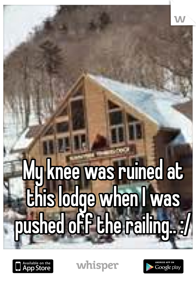 My knee was ruined at this lodge when I was pushed off the railing.. :/