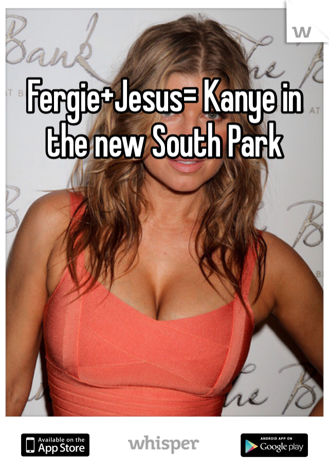 Fergie+Jesus= Kanye in the new South Park