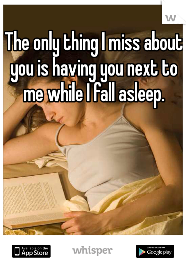 The only thing I miss about you is having you next to me while I fall asleep.