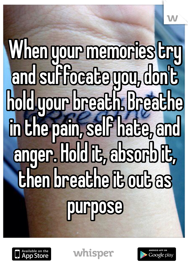 When your memories try and suffocate you, don't hold your breath. Breathe in the pain, self hate, and anger. Hold it, absorb it, then breathe it out as purpose