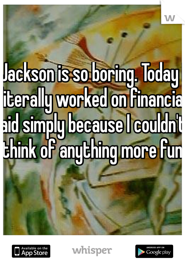 Jackson is so boring. Today I literally worked on financial aid simply because I couldn't think of anything more fun.