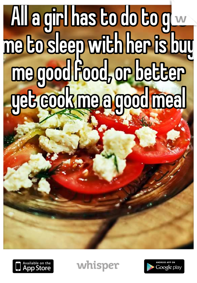 All a girl has to do to get me to sleep with her is buy me good food, or better yet cook me a good meal